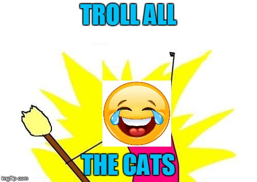 X All The Y Meme | TROLL ALL THE CATS | image tagged in memes,x all the y | made w/ Imgflip meme maker