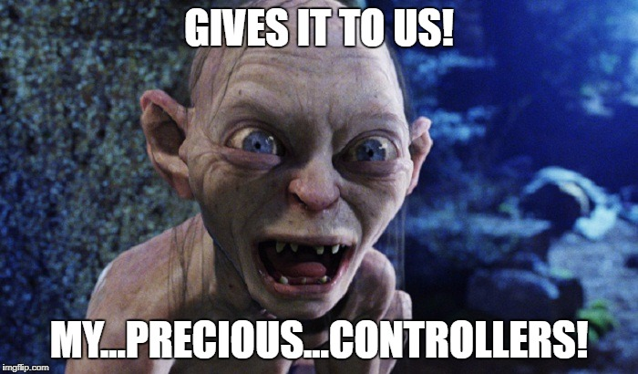 GIVES IT TO US! MY...PRECIOUS...CONTROLLERS! | image tagged in gollem | made w/ Imgflip meme maker