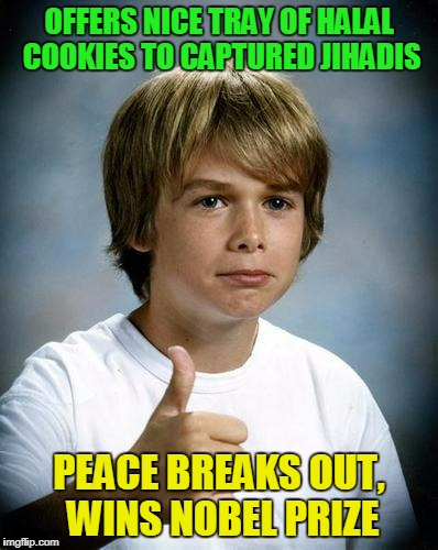 OFFERS NICE TRAY OF HALAL COOKIES TO CAPTURED JIHADIS PEACE BREAKS OUT, WINS NOBEL PRIZE | made w/ Imgflip meme maker