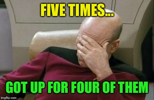 Captain Picard Facepalm Meme | FIVE TIMES... GOT UP FOR FOUR OF THEM | image tagged in memes,captain picard facepalm | made w/ Imgflip meme maker