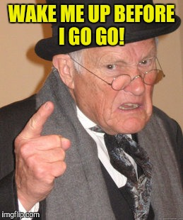 Back In My Day Meme | WAKE ME UP BEFORE I GO GO! | image tagged in memes,back in my day | made w/ Imgflip meme maker