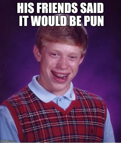 Bad Luck Brian Meme | HIS FRIENDS SAID IT WOULD BE PUN | image tagged in memes,bad luck brian | made w/ Imgflip meme maker