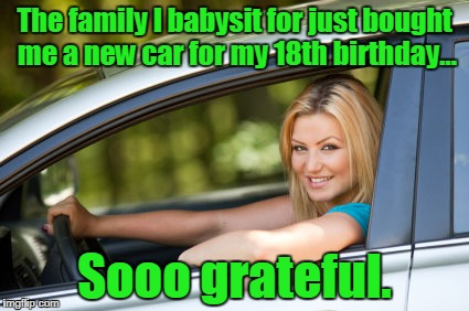 The dad's banging her. | The family I babysit for just bought me a new car for my 18th birthday... Sooo grateful. | image tagged in funny meme,babysitter,car,birthday | made w/ Imgflip meme maker