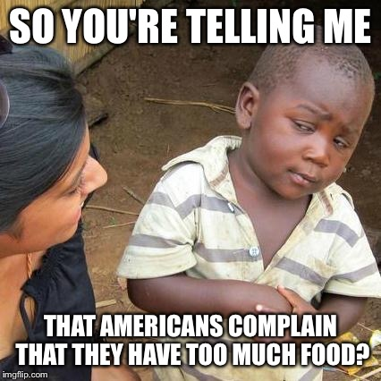 No dessert until you finish your vegetables! | SO YOU'RE TELLING ME THAT AMERICANS COMPLAIN THAT THEY HAVE TOO MUCH FOOD? | image tagged in memes,third world skeptical kid,vegetables,america | made w/ Imgflip meme maker