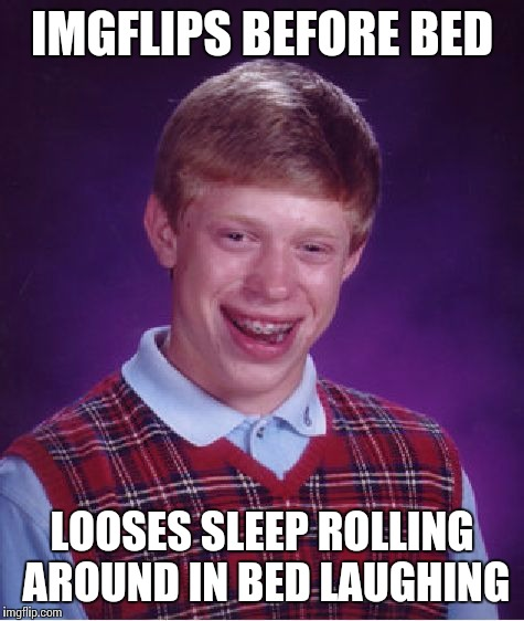 No regeneration for Brian. | IMGFLIPS BEFORE BED LOOSES SLEEP ROLLING AROUND IN BED LAUGHING | image tagged in memes,bad luck brian,no sleep,laughing | made w/ Imgflip meme maker