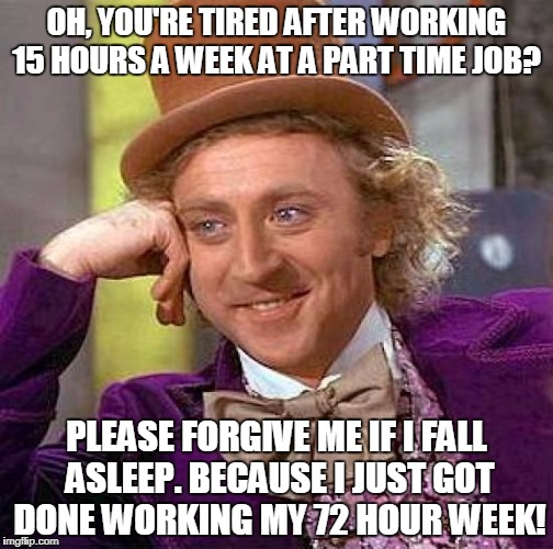 Creepy Condescending Wonka Meme | OH, YOU'RE TIRED AFTER WORKING 15 HOURS A WEEK AT A PART TIME JOB? PLEASE FORGIVE ME IF I FALL ASLEEP. BECAUSE I JUST GOT DONE WORKING MY 72 | image tagged in memes,creepy condescending wonka | made w/ Imgflip meme maker