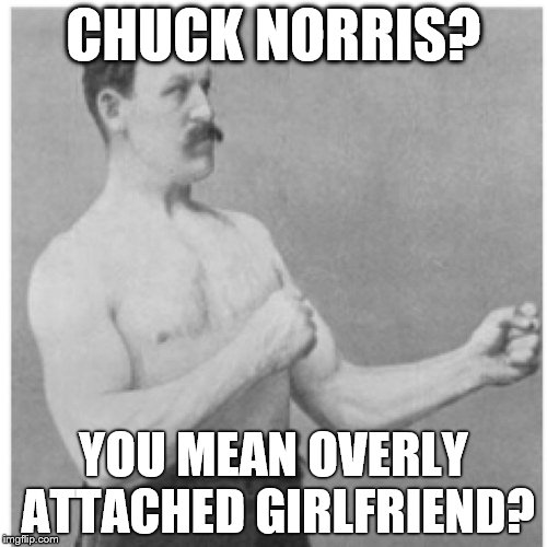 Overly Manly Man And They Say Big Boys Don't Cry | CHUCK NORRIS? YOU MEAN OVERLY ATTACHED GIRLFRIEND? | image tagged in memes,overly manly man,chuck norris | made w/ Imgflip meme maker