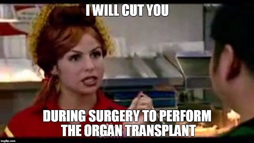 I WILL CUT YOU DURING SURGERY TO PERFORM THE ORGAN TRANSPLANT | image tagged in surgery,organ,transplant,bon qui qui,cut you | made w/ Imgflip meme maker