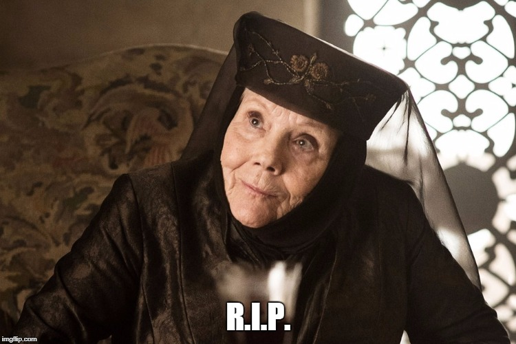 R.I.P. | image tagged in olenna tyrell | made w/ Imgflip meme maker