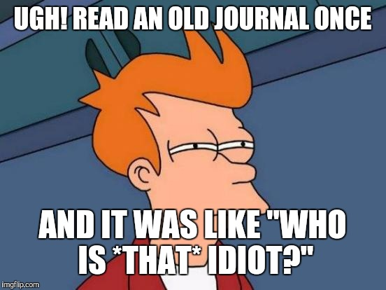 "Futurama Fry Meme | UGH! READ AN OLD JOURNAL ONCE AND IT WAS LIKE ""WHO IS *THAT* IDIOT?"" 