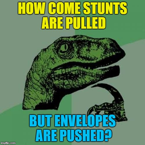 Pranks are always pulled as well... | HOW COME STUNTS ARE PULLED BUT ENVELOPES ARE PUSHED? | image tagged in memes,philosoraptor,stunts,envelopes,push,pull | made w/ Imgflip meme maker
