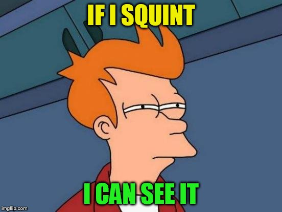 Futurama Fry Meme | IF I SQUINT I CAN SEE IT | image tagged in memes,futurama fry | made w/ Imgflip meme maker