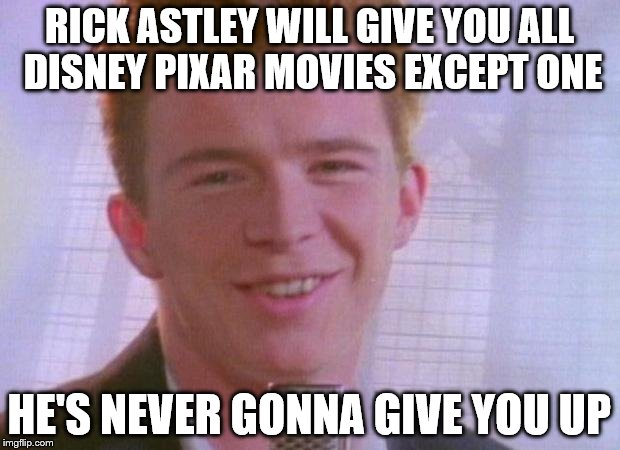 Rick Astley Would Give You All Disney Pixar Movies Except For One... | RICK ASTLEY WILL GIVE YOU ALL DISNEY PIXAR MOVIES EXCEPT ONE HE'S NEVER GONNA GIVE YOU UP | image tagged in rick astley,never gonna give you up,disney,pixar,rickroll | made w/ Imgflip meme maker