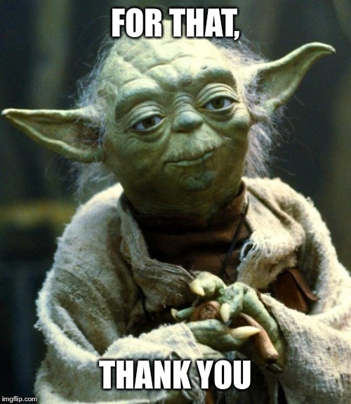 Star Wars Yoda Meme | FOR THAT, THANK YOU | image tagged in memes,star wars yoda | made w/ Imgflip meme maker