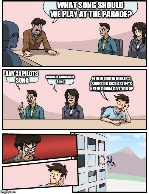 Parade Planning In A Nutshell | WHAT SONG SHOULD WE PLAY AT THE PARADE? ANY 21 PILOTS SONG MICHAEL JACKSON'S SONG EITHER JUSTIN BIEBER'S SONGS OR RICK ASTLEY'S NEVER GONNA  | image tagged in memes,boardroom meeting suggestion,justin bieber,rick astley,never gonna give you up,rickroll | made w/ Imgflip meme maker