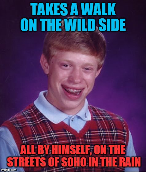 Even his music is bad luck | TAKES A WALK ON THE WILD SIDE ALL BY HIMSELF, ON THE STREETS OF SOHO IN THE RAIN | image tagged in memes,bad luck brian | made w/ Imgflip meme maker