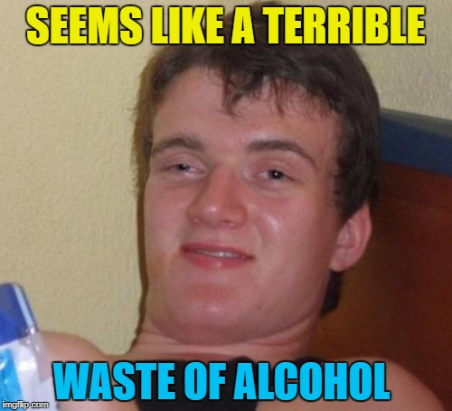 10 Guy Meme | SEEMS LIKE A TERRIBLE WASTE OF ALCOHOL | image tagged in memes,10 guy | made w/ Imgflip meme maker