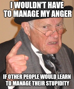 I'm not anti social, I just am tired of thamount of stupidity in society. | I WOULDN'T HAVE TO MANAGE MY ANGER IF OTHER PEOPLE WOULD LEARN TO MANAGE THEIR STUPIDITY | image tagged in memes,back in my day,stupidity,anger management | made w/ Imgflip meme maker
