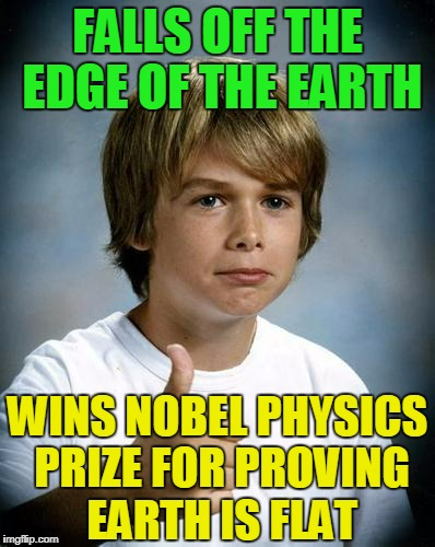 um, gravity helped him land on the other side and he climbed back around (props to Beckett437 for meme that led to this) | FALLS OFF THE EDGE OF THE EARTH WINS NOBEL PHYSICS PRIZE FOR PROVING EARTH IS FLAT | image tagged in good luck gary,memes,flat earth,nobel prize | made w/ Imgflip meme maker