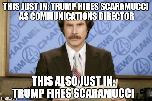 It's like living through a bad episode of The Apprentice  | THIS JUST IN: TRUMP HIRES SCARAMUCCI AS COMMUNICATIONS DIRECTOR THIS ALSO JUST IN: TRUMP FIRES SCARAMUCCI | image tagged in memes,ron burgundy,scaramucci,trump,jbmemegeek,anthony scaramucci | made w/ Imgflip meme maker