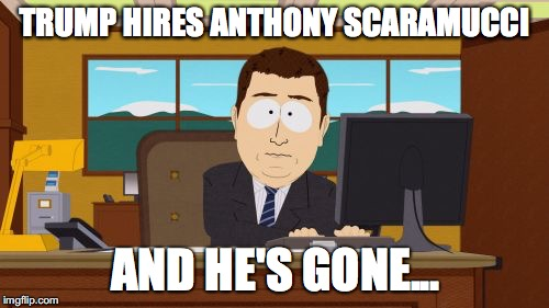 Hires Gone | TRUMP HIRES ANTHONY SCARAMUCCI AND HE'S GONE... | image tagged in aaaaand its gone,anthony scaramucci,donald trump,fired,southpark | made w/ Imgflip meme maker