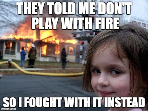 Disaster Girl Meme | THEY TOLD ME DON'T PLAY WITH FIRE SO I FOUGHT WITH IT INSTEAD | image tagged in memes,disaster girl | made w/ Imgflip meme maker