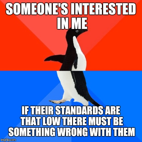 Socially Awesome Awkward Penguin Meme | SOMEONE'S INTERESTED IN ME IF THEIR STANDARDS ARE THAT LOW THERE MUST BE SOMETHING WRONG WITH THEM | image tagged in memes,socially awesome awkward penguin | made w/ Imgflip meme maker
