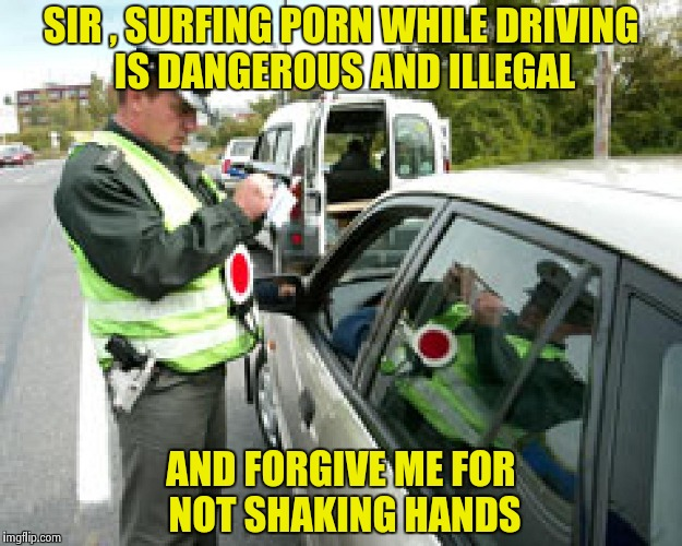 But , I wasn't texting ! | SIR , SURFING PORN WHILE DRIVING IS DANGEROUS AND ILLEGAL AND FORGIVE ME FOR NOT SHAKING HANDS | image tagged in police fine,yuck,cell phone,porn,distracted,driving | made w/ Imgflip meme maker