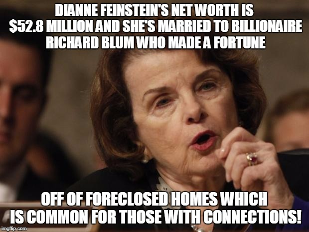 Feinstein | DIANNE FEINSTEIN'S NET WORTH IS $52.8 MILLION AND SHE'S MARRIED TO BILLIONAIRE RICHARD BLUM WHO MADE A FORTUNE OFF OF FORECLOSED HOMES WHICH | image tagged in feinstein | made w/ Imgflip meme maker