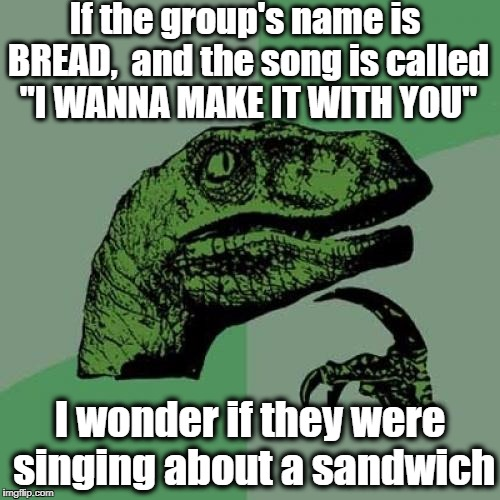 "Philosoraptor Meme | If the group's name is BREAD,  and the song is called ""I WANNA MAKE IT WITH YOU"" I wonder if they were singing about a sandwich 