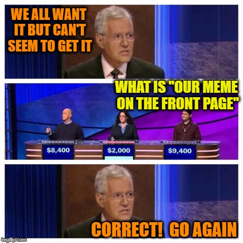 "That's for sure!  lol | WE ALL WANT IT BUT CAN'T SEEM TO GET IT WHAT IS ""OUR MEME ON THE FRONT PAGE"" CORRECT!  GO AGAIN 