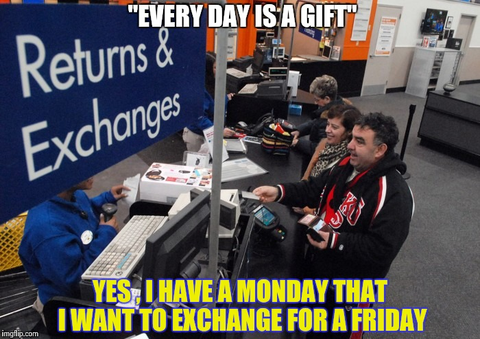 "A wise man once said . . . | ""EVERY DAY IS A GIFT"" YES , I HAVE A MONDAY THAT I WANT TO EXCHANGE FOR A FRIDAY 