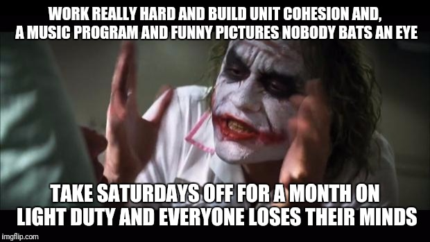 And everybody loses their minds Meme | WORK REALLY HARD AND BUILD UNIT COHESION AND, A MUSIC PROGRAM AND FUNNY PICTURES NOBODY BATS AN EYE TAKE SATURDAYS OFF FOR A MONTH ON LIGHT  | image tagged in memes,and everybody loses their minds | made w/ Imgflip meme maker