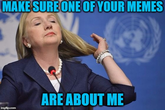 Hillary | MAKE SURE ONE OF YOUR MEMES ARE ABOUT ME | image tagged in hillary | made w/ Imgflip meme maker