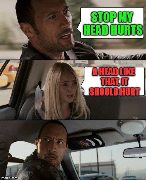 The Rock Driving Meme | STOP MY HEAD HURTS A HEAD LIKE THAT, IT SHOULD HURT | image tagged in memes,the rock driving | made w/ Imgflip meme maker