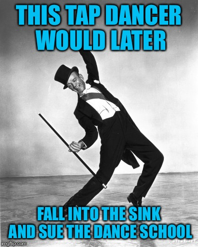 THIS TAP DANCER WOULD LATER FALL INTO THE SINK AND SUE THE DANCE SCHOOL | made w/ Imgflip meme maker
