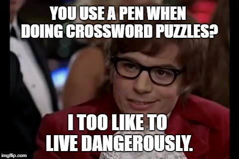 I Too Like To Live Dangerously Meme | YOU USE A PEN WHEN DOING CROSSWORD PUZZLES? I TOO LIKE TO LIVE DANGEROUSLY. | image tagged in memes,i too like to live dangerously | made w/ Imgflip meme maker