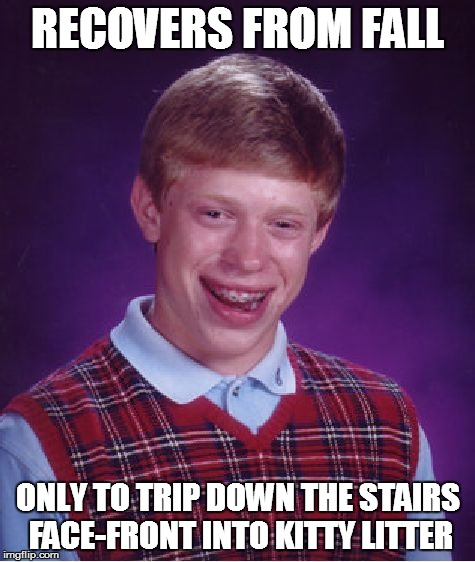 Bad Luck Brian Meme | RECOVERS FROM FALL ONLY TO TRIP DOWN THE STAIRS FACE-FRONT INTO KITTY LITTER | image tagged in memes,bad luck brian | made w/ Imgflip meme maker