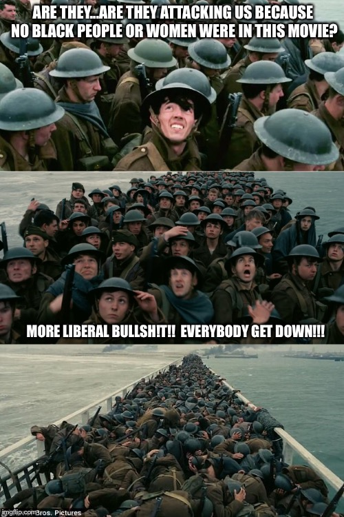 ARE THEY...ARE THEY ATTACKING US BECAUSE NO BLACK PEOPLE OR WOMEN WERE IN THIS MOVIE? MORE LIBERAL BULLSH!T!!  EVERYBODY GET DOWN!!! | image tagged in dunkirk | made w/ Imgflip meme maker