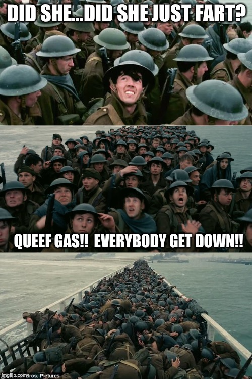 DID SHE...DID SHE JUST FART? QUEEF GAS!!  EVERYBODY GET DOWN!! | image tagged in dunkirk | made w/ Imgflip meme maker