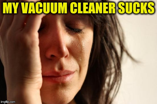 First World Problems Meme | MY VACUUM CLEANER SUCKS | image tagged in memes,first world problems | made w/ Imgflip meme maker