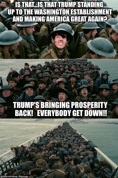 IS THAT...IS THAT TRUMP STANDING UP TO THE WASHINGTON ESTABLISHMENT AND MAKING AMERICA GREAT AGAIN? TRUMP'S BRINGING PROSPERITY BACK!   EVER | image tagged in dunkirk | made w/ Imgflip meme maker