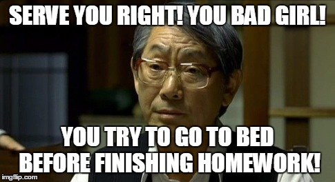 SERVE YOU RIGHT! YOU BAD GIRL! YOU TRY TO GO TO BED BEFORE FINISHING HOMEWORK! | made w/ Imgflip meme maker