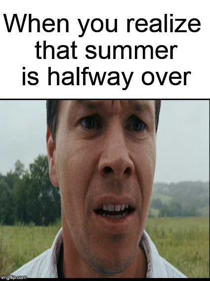 The end is near.... | When you realize that summer is halfway over | image tagged in summer,summer time,summer vacation,mark wahlberg,funny memes | made w/ Imgflip meme maker