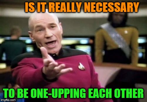 Picard Wtf Meme | IS IT REALLY NECESSARY TO BE ONE-UPPING EACH OTHER | image tagged in memes,picard wtf | made w/ Imgflip meme maker