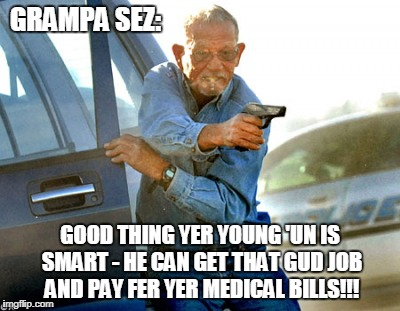 GRAMPA SEZ: GOOD THING YER YOUNG 'UN IS SMART - HE CAN GET THAT GUD JOB AND PAY FER YER MEDICAL BILLS!!! | made w/ Imgflip meme maker