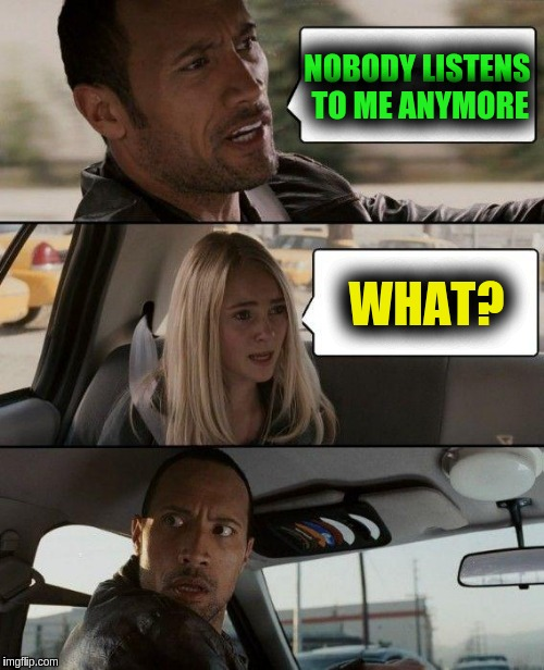 The Rock Driving Meme | NOBODY LISTENS TO ME ANYMORE WHAT? | image tagged in memes,the rock driving | made w/ Imgflip meme maker