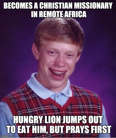 Good Christian Lion | BECOMES A CHRISTIAN MISSIONARY IN REMOTE AFRICA HUNGRY LION JUMPS OUT TO EAT HIM, BUT PRAYS FIRST | image tagged in memes,bad luck brian | made w/ Imgflip meme maker