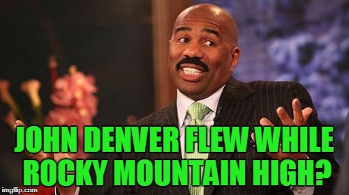 Steve Harvey Meme | JOHN DENVER FLEW WHILE ROCKY MOUNTAIN HIGH? | image tagged in memes,steve harvey | made w/ Imgflip meme maker