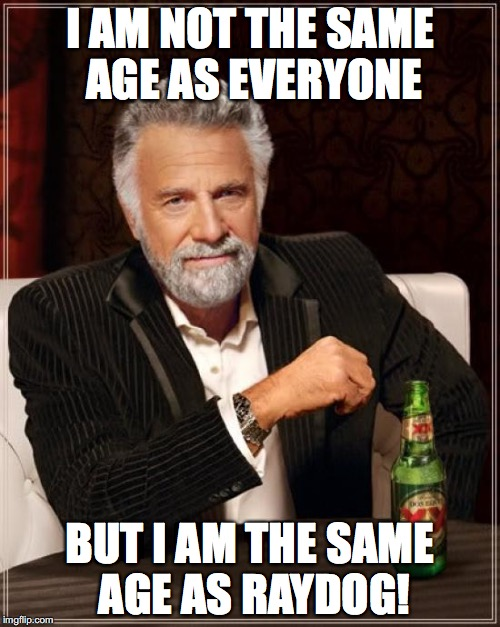 The Most Interesting Man In The World Meme | I AM NOT THE SAME AGE AS EVERYONE BUT I AM THE SAME AGE AS RAYDOG! | image tagged in memes,the most interesting man in the world | made w/ Imgflip meme maker